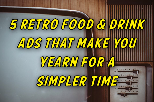 5 Retro Food & Drink Ads that make you yearn for a simpler time