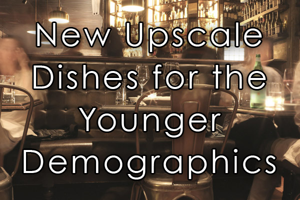 New Upscale dishes for the younger demographics