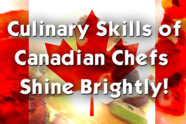Culinary Skills of Canadian Chefs Shine Brightly