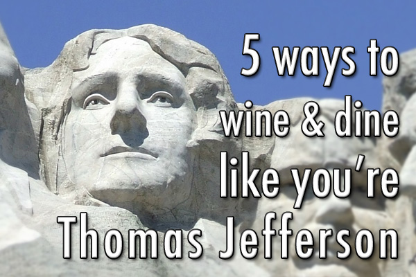 5 ways to wine and dine like you're Thomas Jefferson