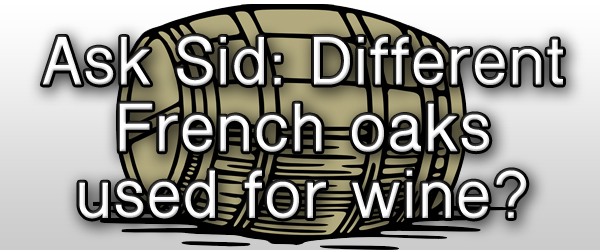 Ask Sid: Different French oaks used for wine