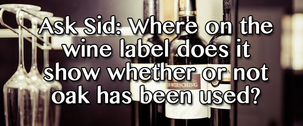 Ask Sid: Where on the wine label does it show whether or not oak has been used?