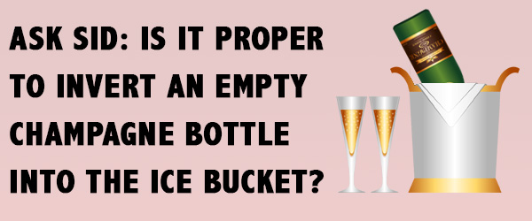 Ask Sid: Is it proper to invert an empty Champagne bottle into the Ice Bucket?