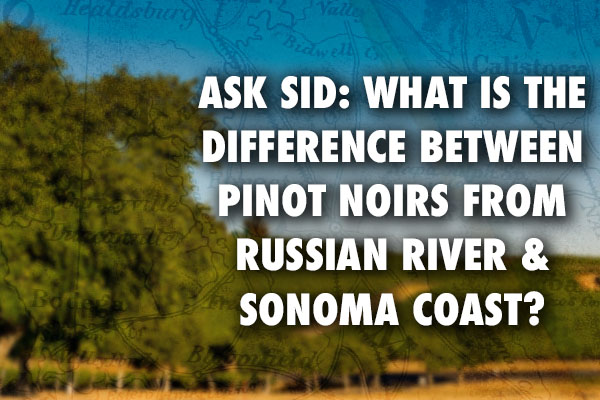 Ask Sid: What is the difference between pinot noirs from Russian River & Sonoma Coast?